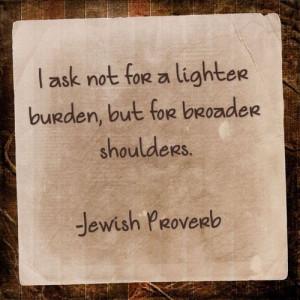 ... load, but for broader shoulders--Jewish Proverb ארץ ישראל