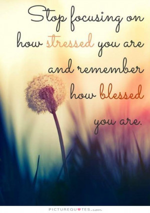 ... stressed you are and remember how blessed you are. Picture Quote #1