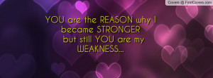 YOU are the REASON why I became STRONGER but still YOU are my WEAKNESS ...