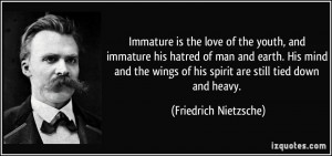 Immature is the love of the youth, and immature his hatred of man and ...