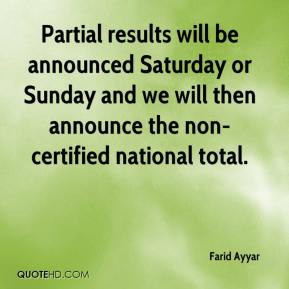 Farid Ayyar - Partial results will be announced Saturday or Sunday and ...