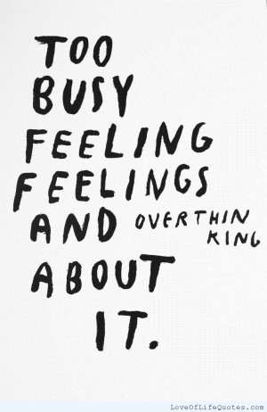 too busy feeling feelings and over thinking about it never get so busy ...