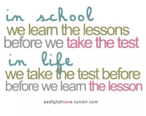 In school, we learn the lessons before we take the test. In life, we ...