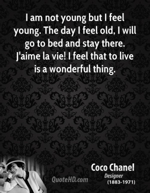 am not young but I feel young. The day I feel old, I will go to bed ...