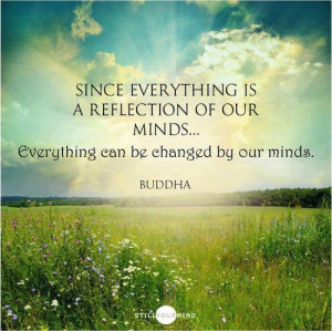 ... reflection of our minds… Everything can be changed by our minds