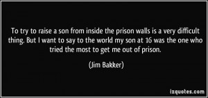 ... was the one who tried the most to get me out of prison. - Jim Bakker