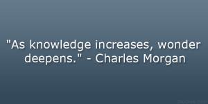 """As knowledge increases, wonder deepens."""" – Charles Morgan"""