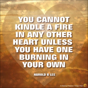 ... other heart unless you have one burning in your own. -- Harold B. Lee