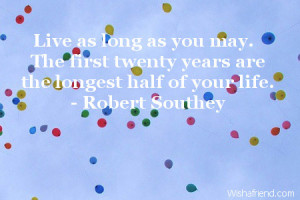 Live as long as you may. The first twenty years are the longest half ...