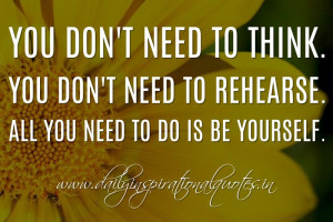 You don't need to think. You don't need to rehearse. All you need ...