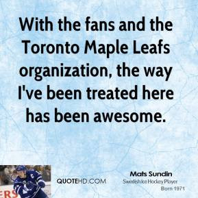With the fans and the Toronto Maple Leafs organization, the way I've ...