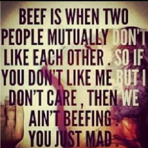 Beef is when two people mutually don't like each other. So if you don ...