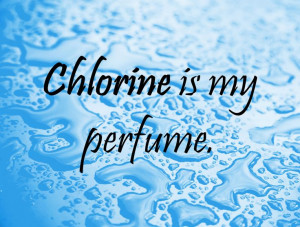 Swimming Quotes For Girl Swimmers Swim quote: chlorine is my