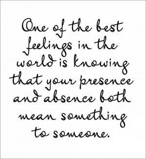 One of the best feelings in the world is knowing that your presence ...