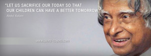 Abdul Kalam - Let us sacrifice our today so that our children can have ...
