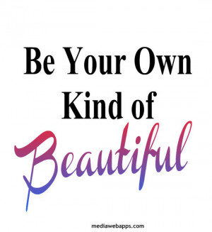 Be Your Own Kind of Beautiful. ~ Beauty quotes Source: http://www ...