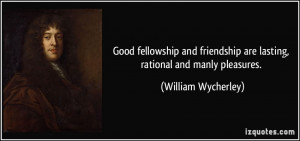 ... are lasting, rational and manly pleasures. - William Wycherley