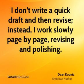 Dean Koontz - I don't write a quick draft and then revise; instead, I ...