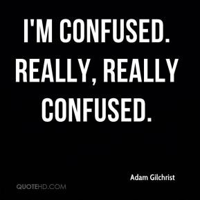 Adam Gilchrist - I'm confused. Really, really confused.