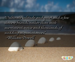 Cultivate solitude and quiet and a few sincere friends, rather than ...