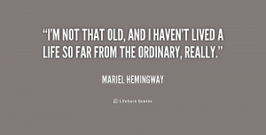 not that old, and I haven't lived a life so far from the ordinary ...