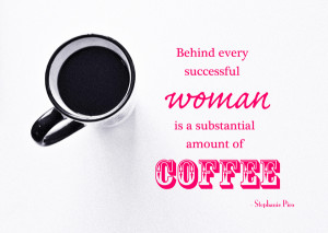 Great coffee quote: Behind every successful woman is a substantial ...