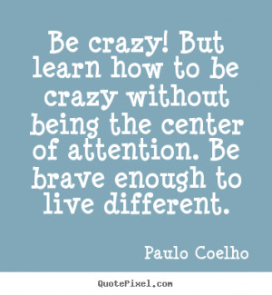 Be crazy! But learn how to be crazy without being the center of ...