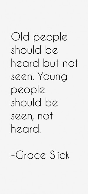 Old people should be heard but not seen. Young people should be seen ...