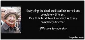 ... — which is to say, completely different. - Wisława Szymborska