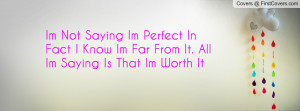 Im Not Saying Im Perfect In Fact I Know Im Far From It. All Im Saying ...