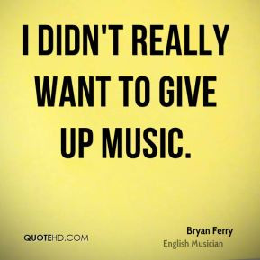 didn't really want to give up music.