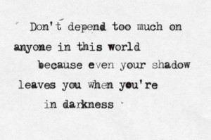 Don't Depend Too Much On Anyone In This World Becauswe Even Your ...