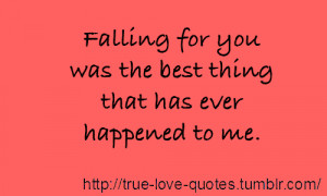 Falling for you was the best thing that has ever happened to me.