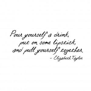 Pour a Drink Put on Lipstick Elizabeth Taylor Quote