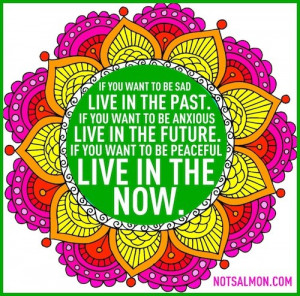 ... live in the future. If you want to be peaceful live in the NOW. -Karen