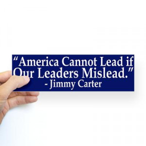 America cannot lead if our leaders mislead. - Jimmy Carter