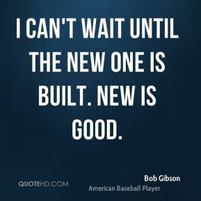 Bob Gibson - I can't wait until the new one is built. New is good.