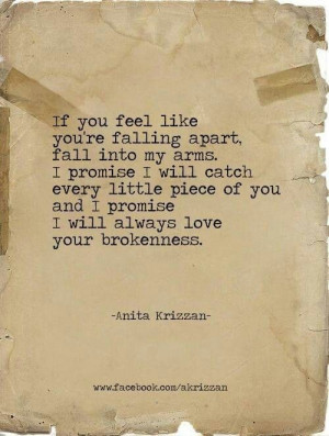If you feel like you're falling apart, fall into my arms. I promise I ...