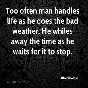 Alfred Polgar - Too often man handles life as he does the bad weather ...