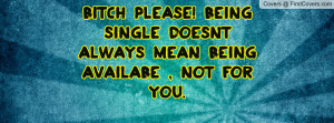 Bitch Please! being single doesnt always mean being availabe , not for ...