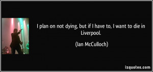 quote-i-plan-on-not-dying-but-if-i-have-to-i-want-to-die-in-liverpool ...