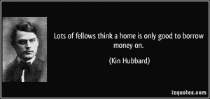 Lots of fellows think a home is only good to borrow money on. - Kin ...