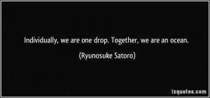 Individually, we are one drop. Together, we are an ocean. - Ryunosuke ...