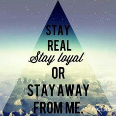 Stay real stay loyal or stay the hell away from me More