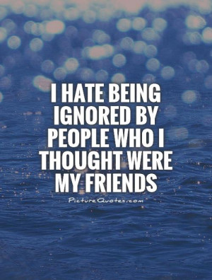 hate being ignored by people who I thought were my friends Picture ...