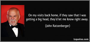 ... getting a big head, they'd let me know right away. - John Ratzenberger