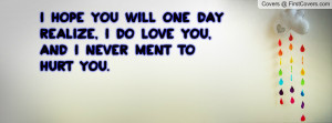 hope you will one day realize, i DO love you, and i NEVER ment to ...
