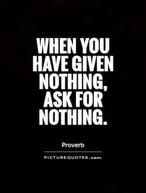 When you have given nothing, ask for nothing Picture Quote #1