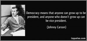 Democracy means that anyone can grow up to be president, and anyone ...