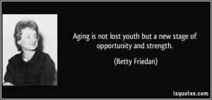 ... youth but a new stage of opportunity and strength. - Betty Friedan